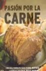 Pasion por la carne: una guia completa para elegir, preparar y co cinar cualquier tipo de carne
