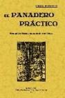 El panadero practico: manual de perfeccionamiento del oficio (ed. facsimil)